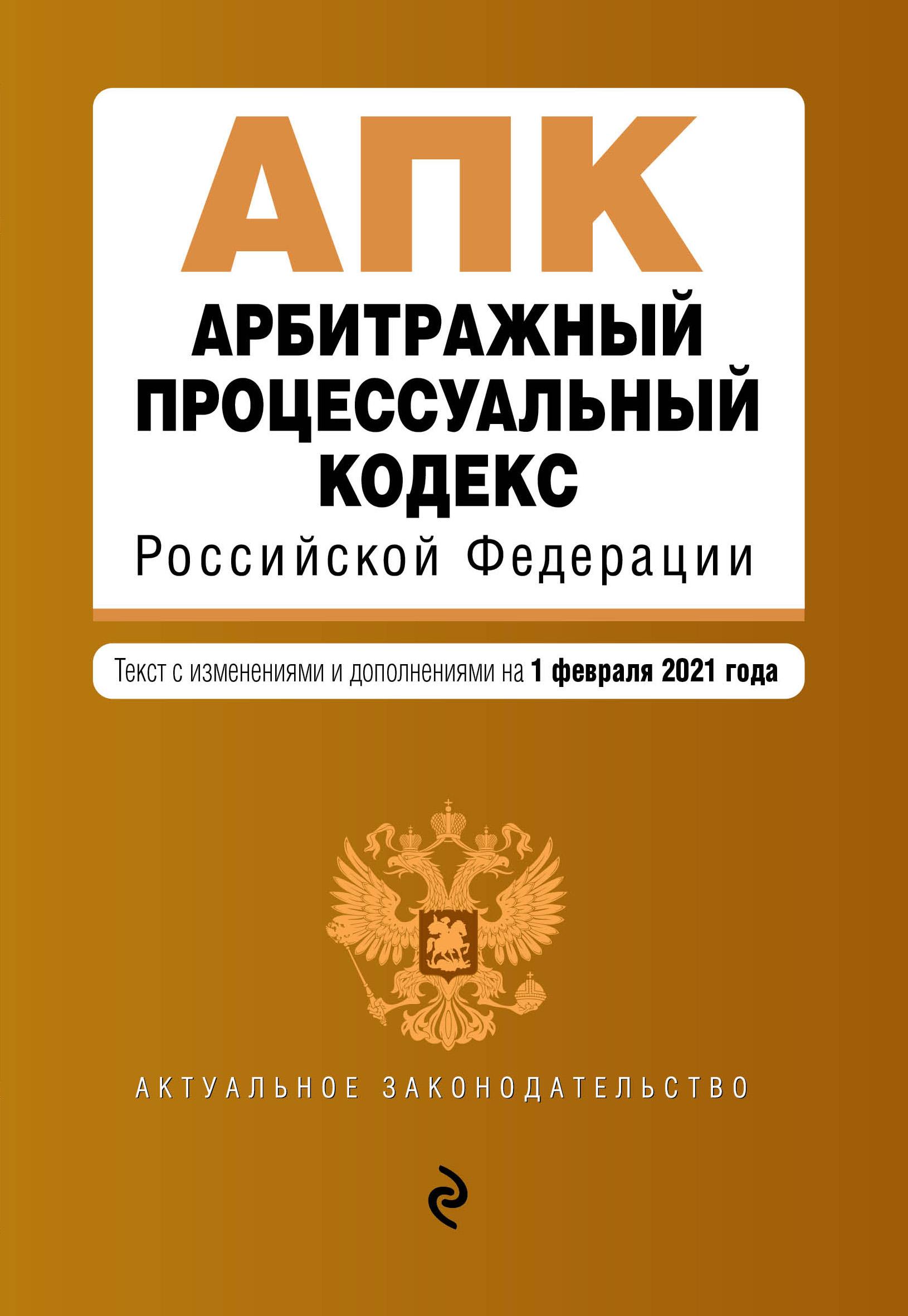 Арбитражный процессуальный кодекс Российской Федерации. Текст с изм. и доп. на 1 февраля 2021 г.