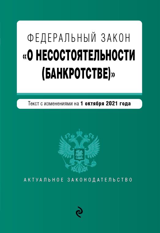 Федеральный закон О несостоятельности (банкротстве). Текст с изм. на 1 октября 2021 г.