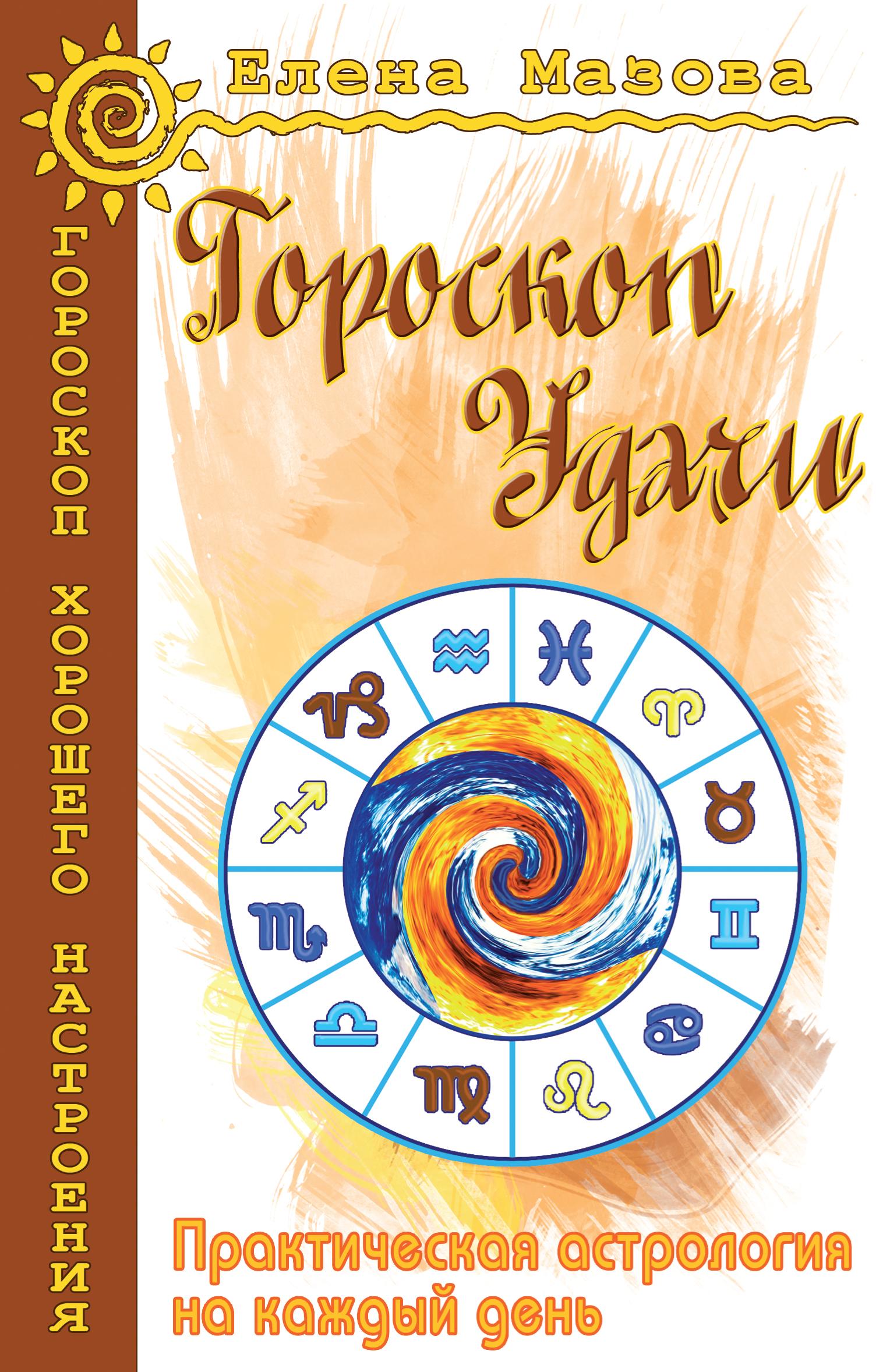 Гороскоп удачи. Практическая астрология на каждый день. 4-е изд.