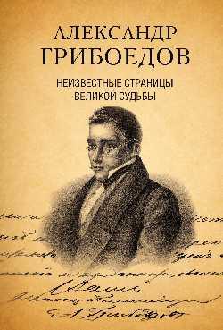 Александр Грибоедов. Неизвестные страницы великой судьбы