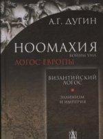 Ноомахия: войны ума. Византийский логос. Эллинизм и империя. Дугин А.Г.