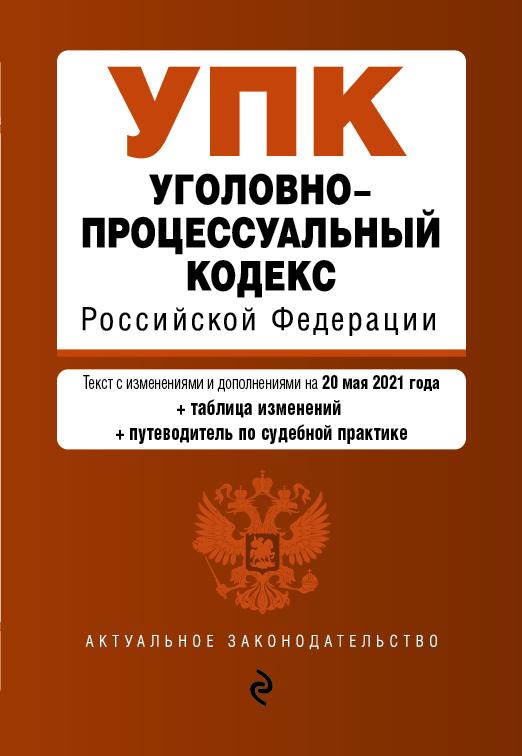 Уголовно-процессуальный кодекс Российской Федерации. Текст с изм. и доп. на 20 мая 2021 года (+сравнительная таблица изменений) (+путеводитель по судебной практике)