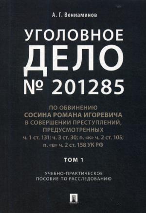 Уголовное дело № 201285. Т. 1: Учебно-практическое пособие по расследованию