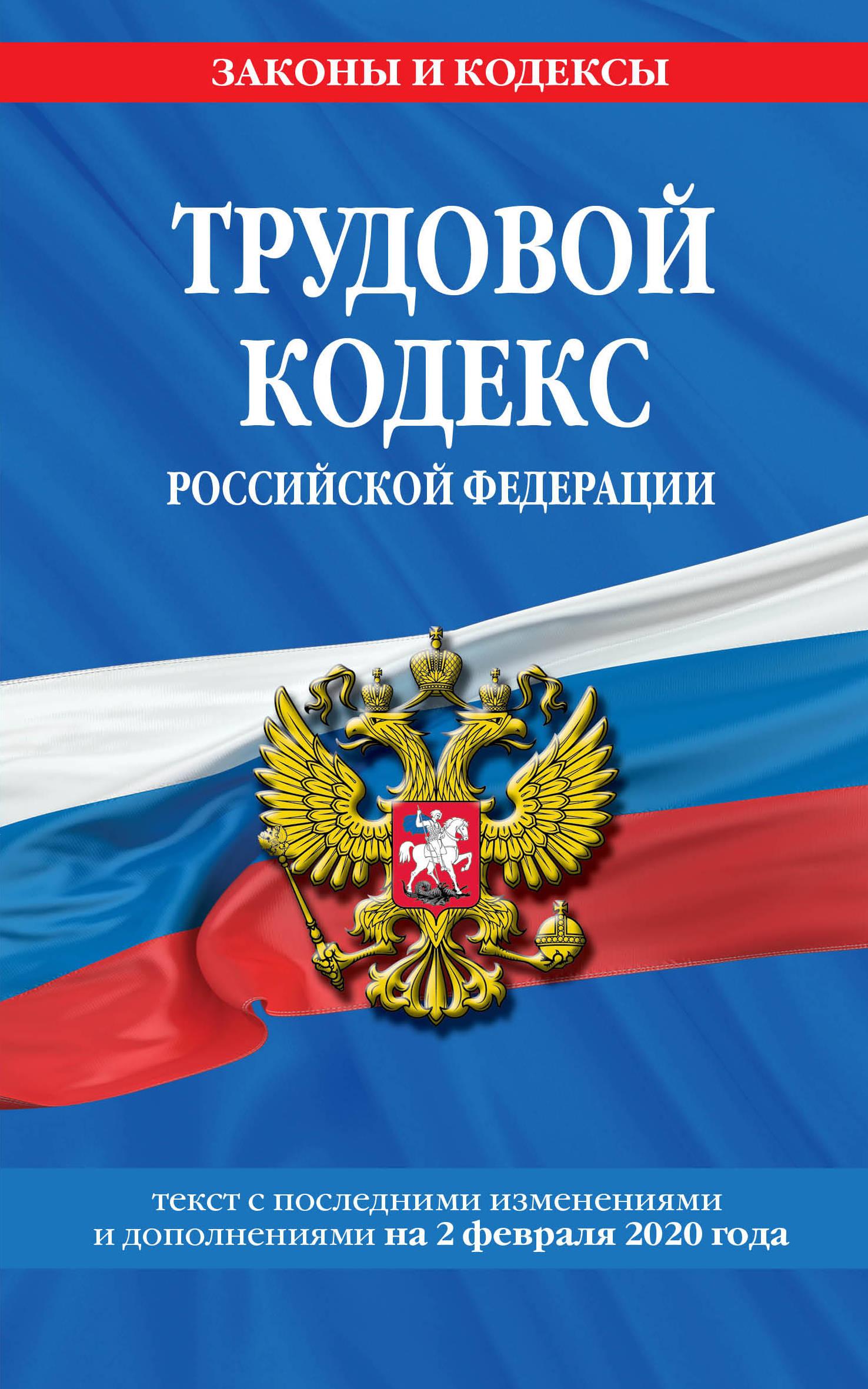 Трудовой кодекс Российской Федерации: текст с посл. изм. и доп. на 2 февраля 2020 г.