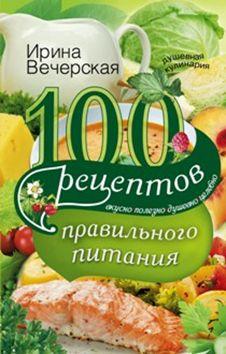 100 рецептов правильного питания. Вкусно, полезно, душевно, целебно