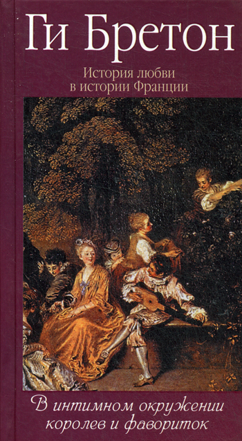 История любви в истории Франции. Кн.3 В интимном окружении королев и фавориток