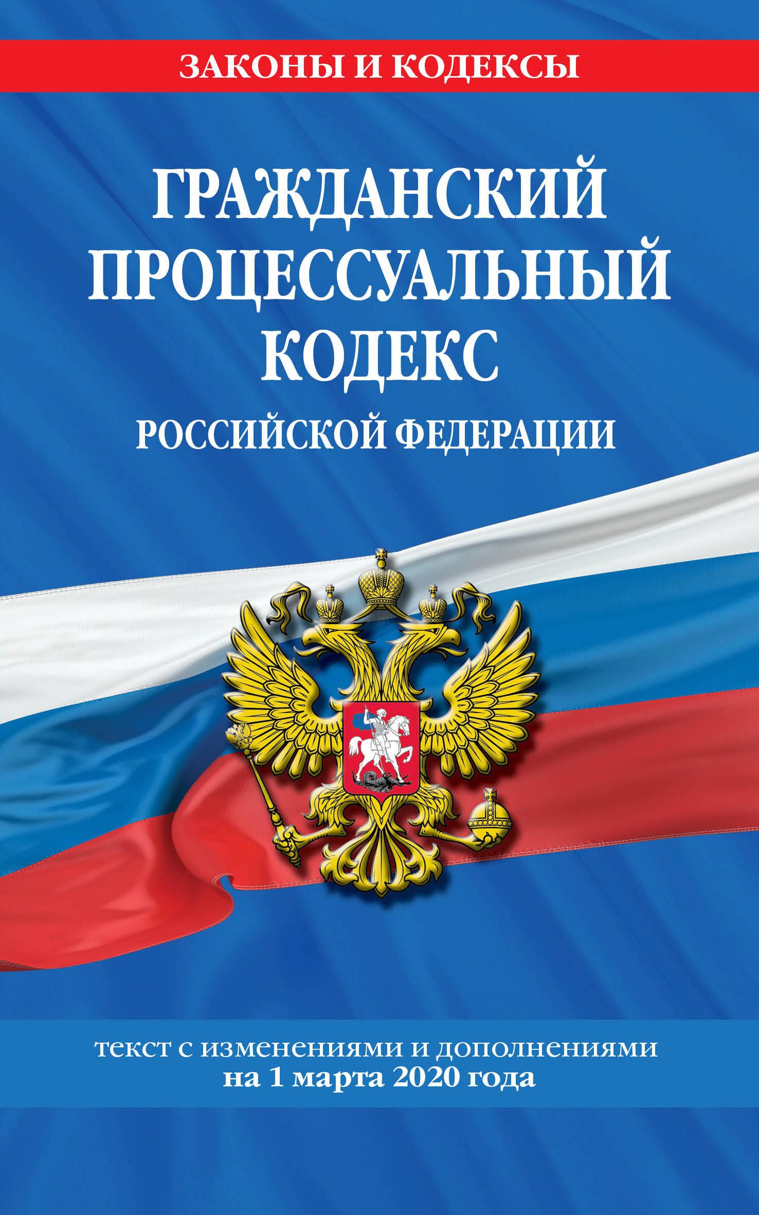 Гражданский процессуальный кодекс Российской Федерации: текст с изменениями и дополнениями на 1 марта 2020 г.