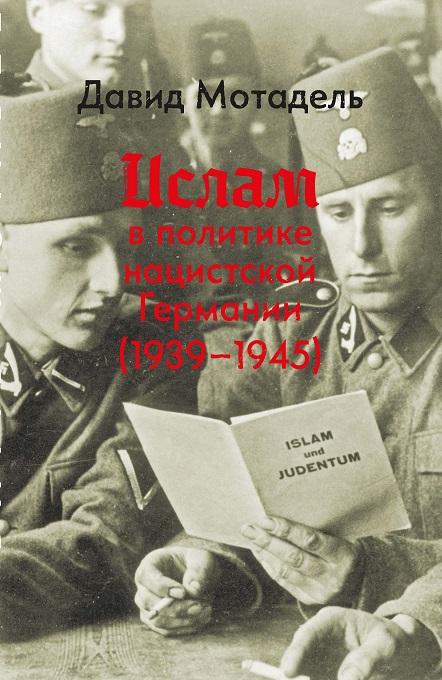 Мотадель Д. Ислам в политике нацистской Германии (1939–1945).