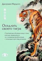 Оседлать своего тигра: Стратагемы в боевых искусствах, или как справляться со сложными проблемами с помощью простых решений. Джоржио Нардонэ