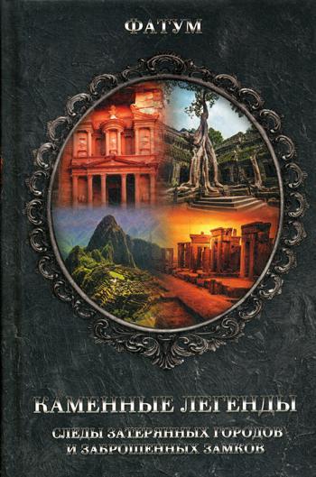 Каменные легенды. Следы затерянных городов и брошенных замков