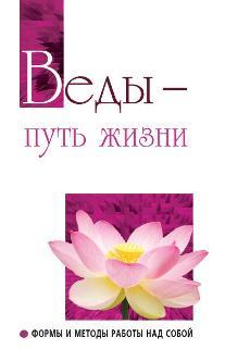 Веды — путь жизни. 2-е изд.Формы и методы работы над собой.