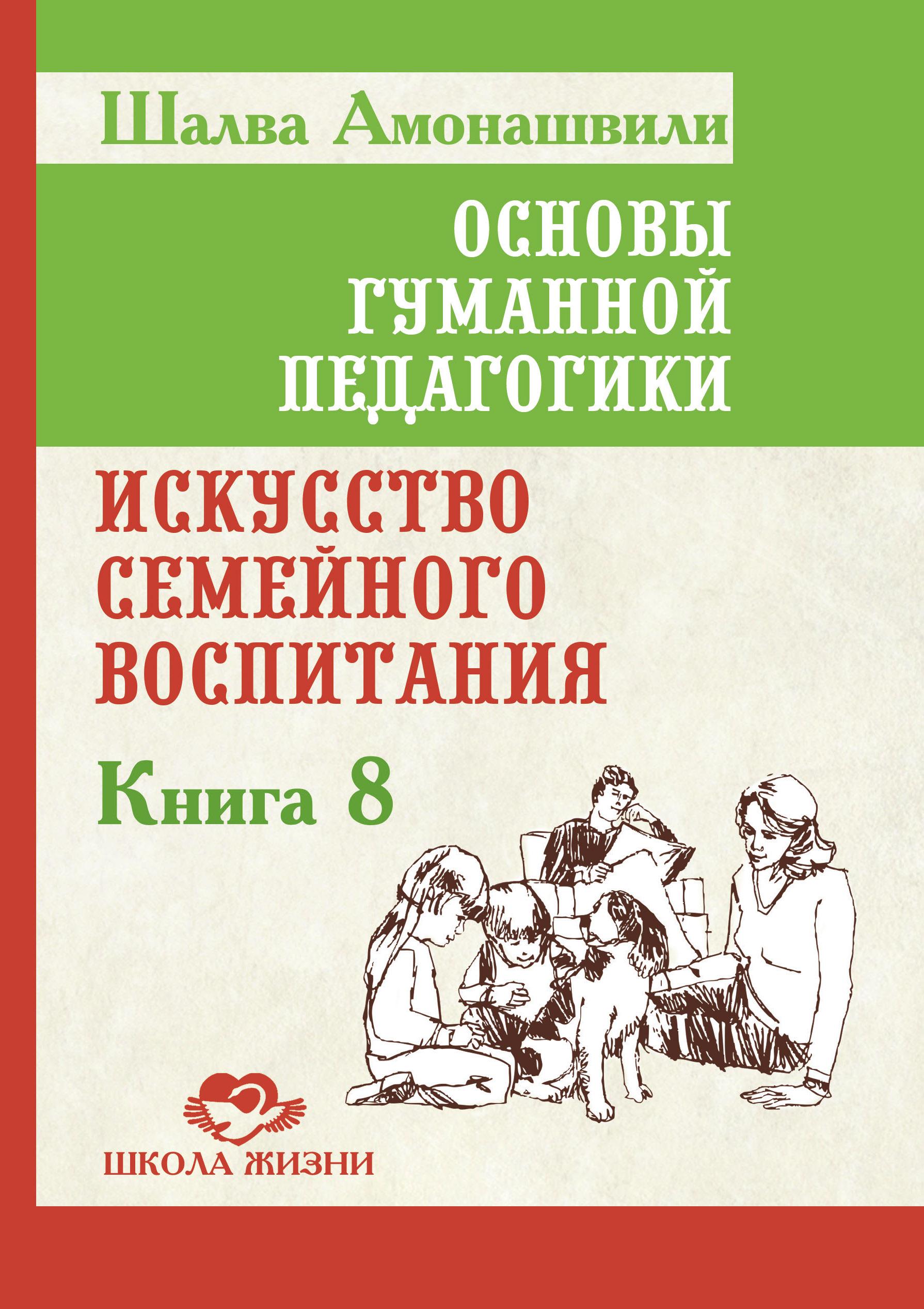 Основы гуманной педагогики. Кн. 8. Искусство семейного воспитания