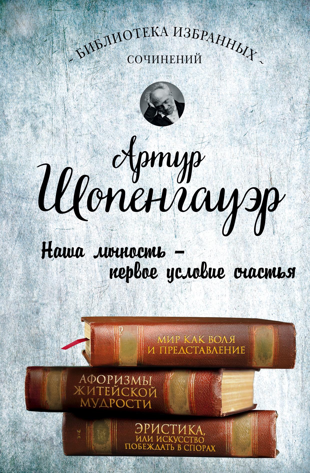 Артур Шопенгауэр. Мир как воля и представление. Афоризмы житейской мудрости. Эристика, или Искусство побеждать в спорах