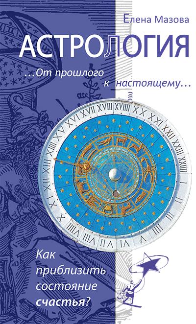 Астрология. От прошлого к настоящему. 3-е изд. Как приблизить состояние счастья?