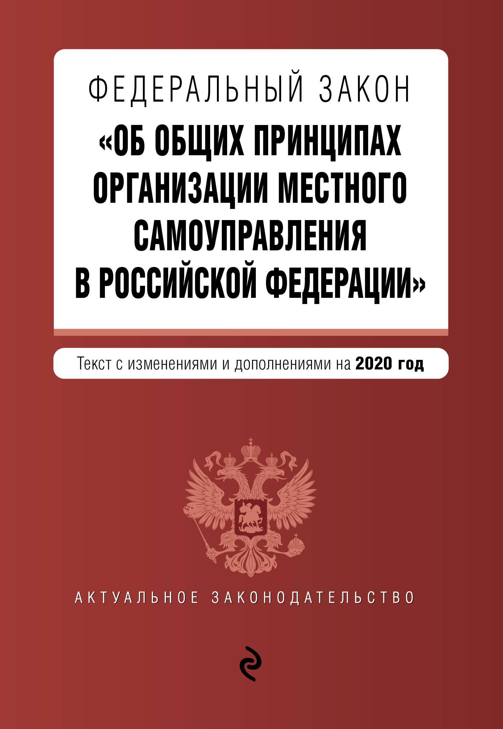 Федеральный закон Об общих принципах организации местного самоуправления в Российской Федерации. Текст с изм. и доп. на 2020 г.