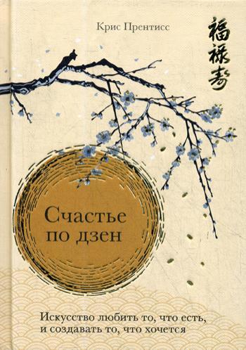 Счастье по дзен. Искусство любить то, что есть, и создавать то, что хочется