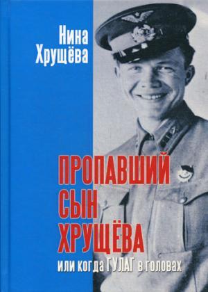 Хрущёва Н. Пропавший сын Хрущёва, или когда ГУЛАГ в головах