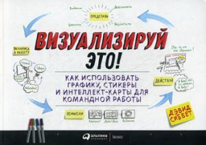 Визуализируй это! Как использовать графику, стикеры и интеллект-карты для командной работы. 3-е изд. Сиббет Д.
