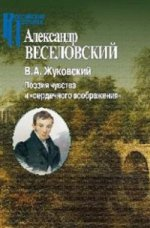 Веселовский А.Н. В.А. Жуковский. Поэзия чувства и сердечного воображения.