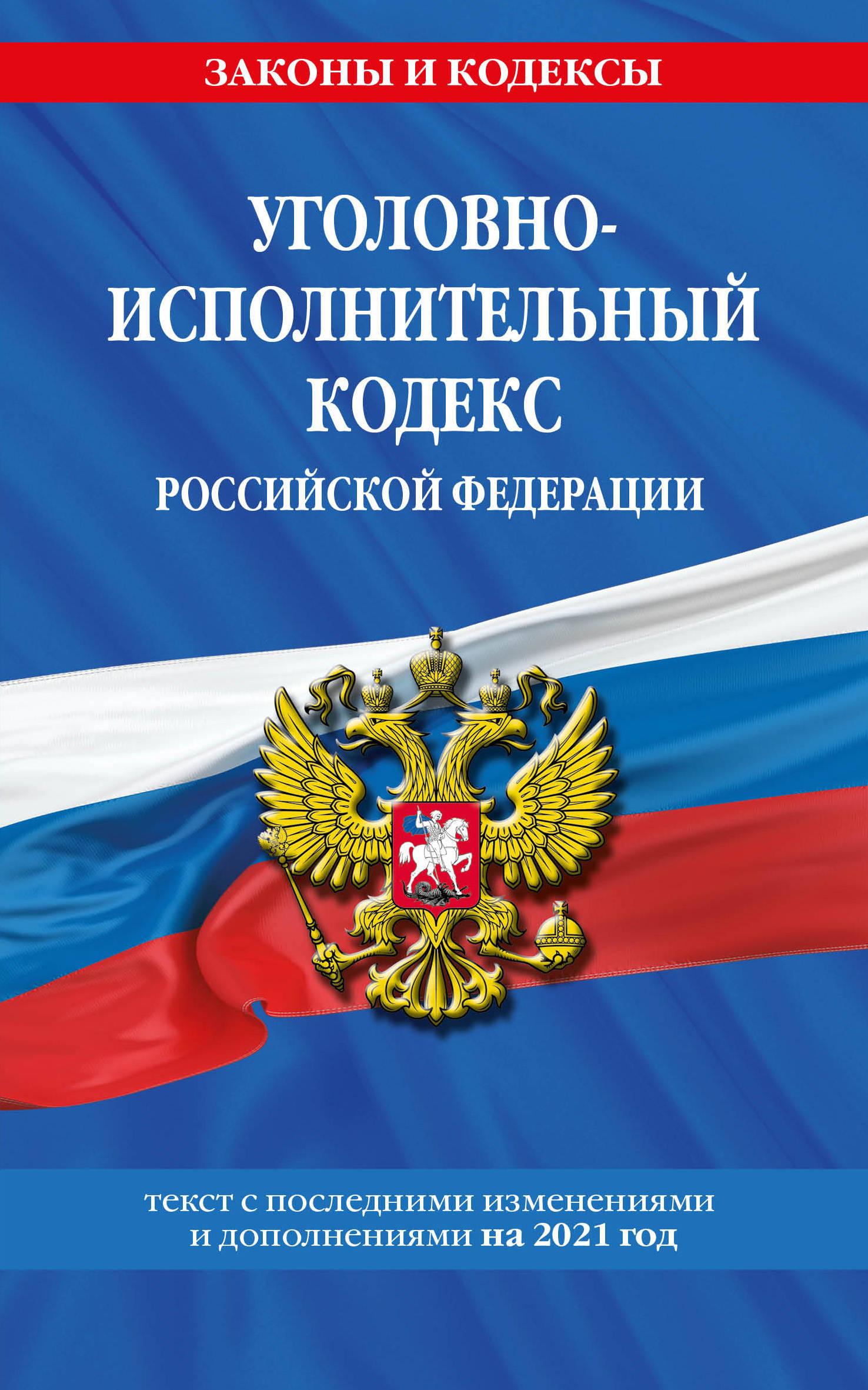Уголовно-исполнительный кодекс Российской Федерации: текст с изм. на 2021 год