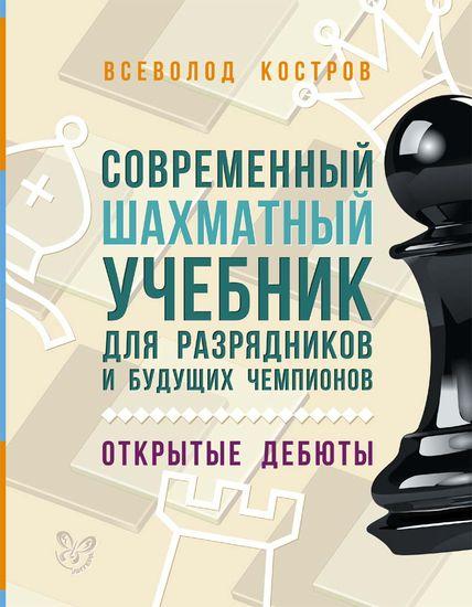 Современный шахматный учебник для разрядников и будущих чемпионов. Открытые дебюты. Костров В.В.