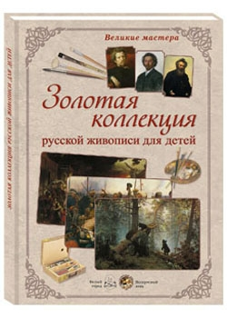 Великие мастера. Золотая коллекция русской живописи для детей