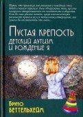 Беттельхейм Б. Пустая крепость. Детский аутизм и рождение Я. 3-е изд.