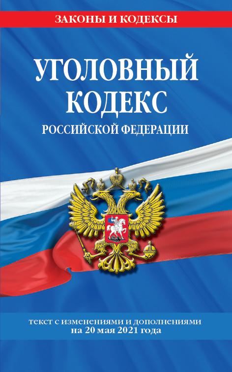 Уголовный кодекс Российской Федерации: текст с изм. и доп. на 20 мая 2021 г.