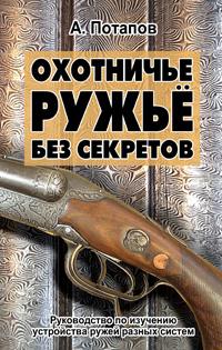 Охотничье ружье без секретов.Руководство по изучению устройства ружей разных систем
