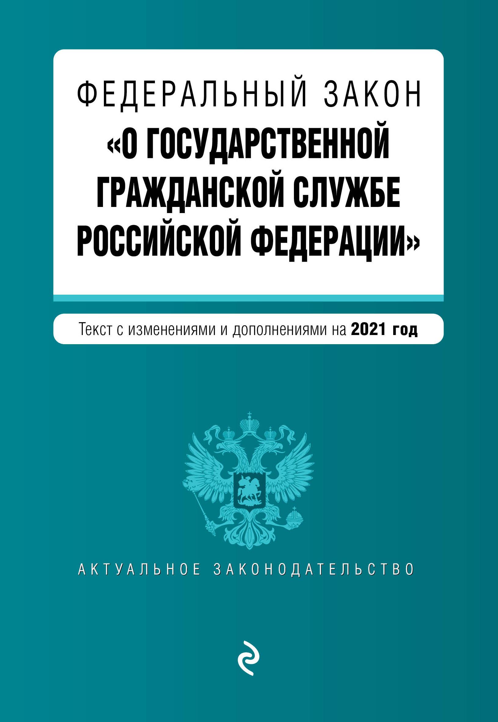 Федеральный закон О государственной гражданской службе Российской Федерации. Текст с изм. и доп. на 2021 г.
