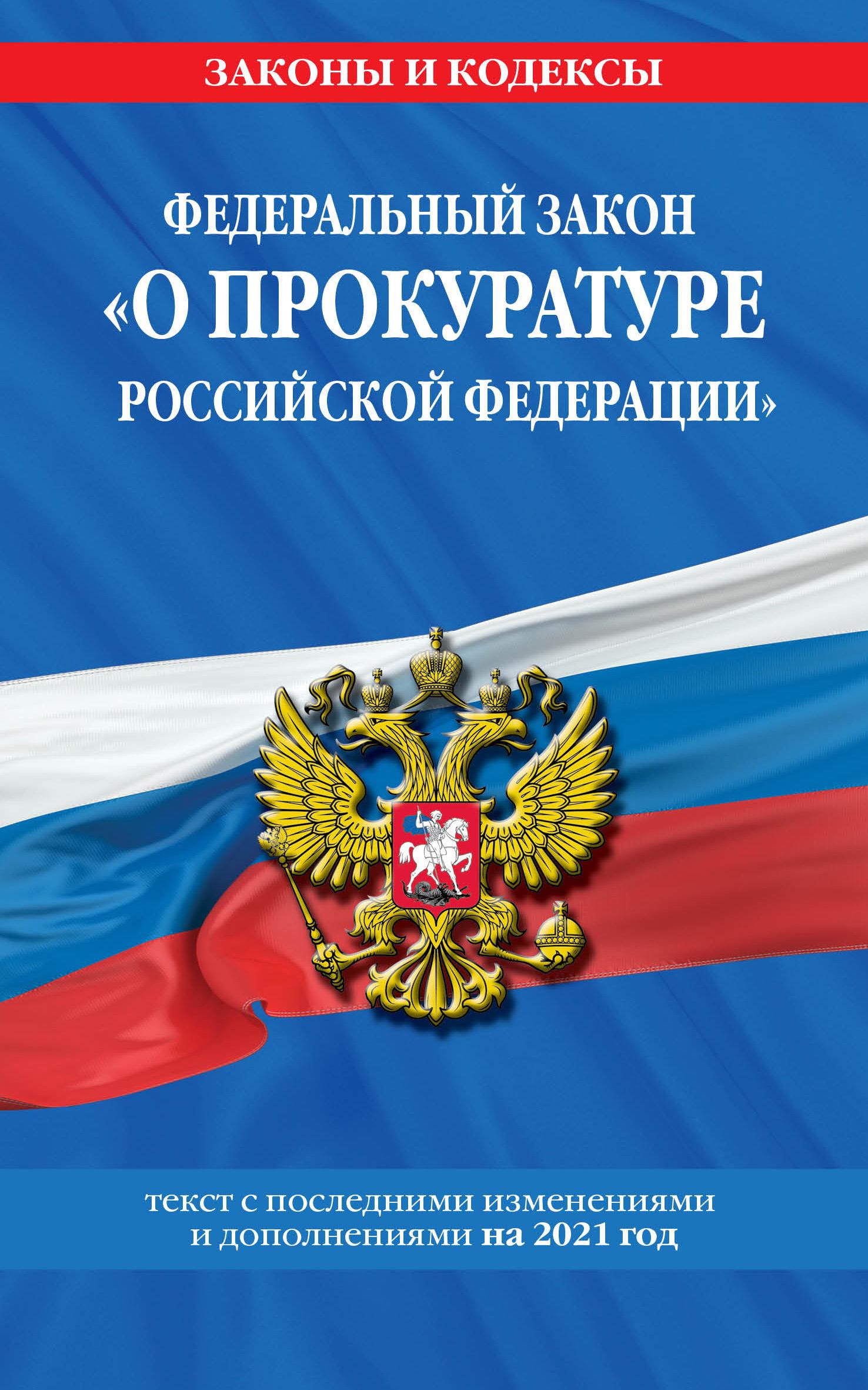 Федеральный закон О прокуратуре Российской Федерации: текст с изм. и доп. на 2021 г.
