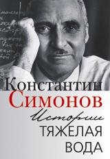Истории тяжелая вода.: Книга воспоминаний К.М. Симонов.