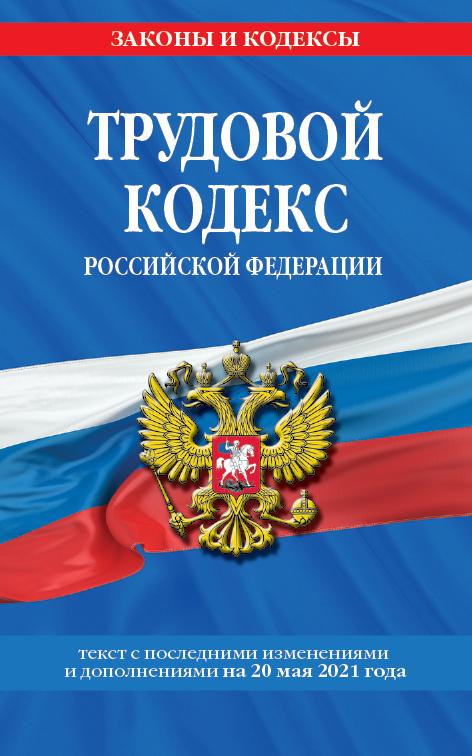 Трудовой кодекс Российской Федерации: текст с посл. изм. и доп. на 20 мая 2021 г.