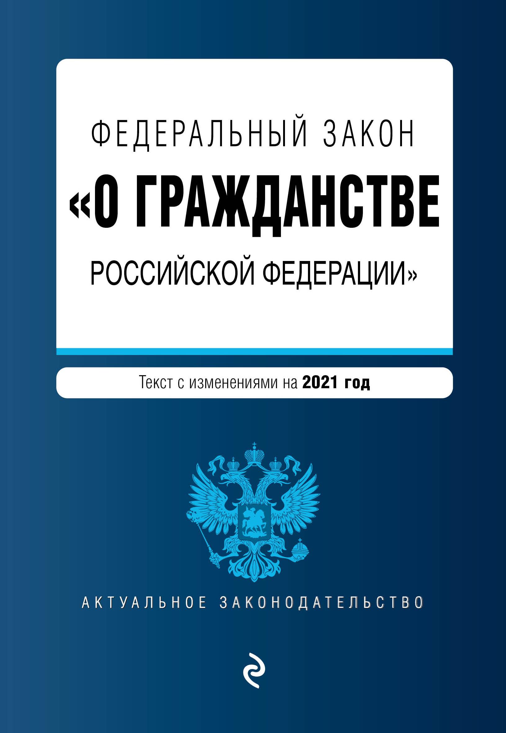 Федеральный закон О гражданстве Российской Федерации. Текст с изм. на 2021 год