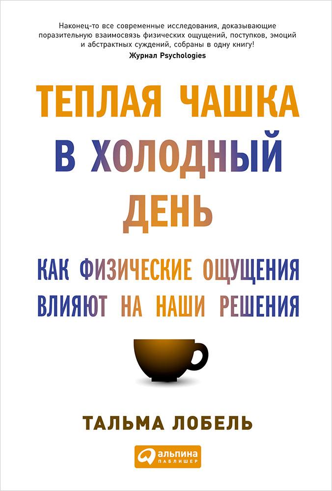 Теплая чашка в холодный день: Как физические ощущения влияют на наши решения. 2-е изд. Лобель Т.