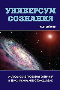 Универсум сознания. Философские проблемы сознания в евразийском антропокосмизме