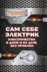 Сам себе электрик:электричество в доме и на даче д
