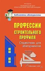 Профессии строительного профиля.Справочник для абитуриентов